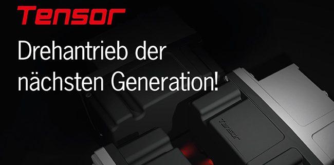 Tensor — Drehantrieb der nächsten Generation!